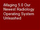 iMaging 5.0 Our Newest Radiology Operating System Unleashed powerpoint presentation