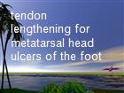 tendon lengthening for metatarsal head ulcers of the foot powerpoint presentation